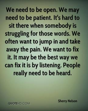We need to be open. We may need to be patient. It's hard to sit there when somebody is struggling for those words. We often want to jump in and take away the pain. We want to fix it. It may be the best way we can fix it is by listening. People really need to be heard.