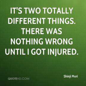 Shinji Mori  - It's two totally different things. There was nothing wrong until I got injured.