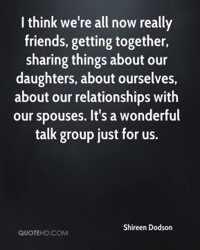 Shireen Dodson  - I think we're all now really friends, getting together, sharing things about our daughters, about ourselves, about our relationships with our spouses. It's a wonderful talk group just for us.