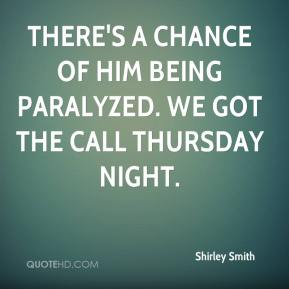 Shirley Smith  - There's a chance of him being paralyzed. We got the call Thursday night.