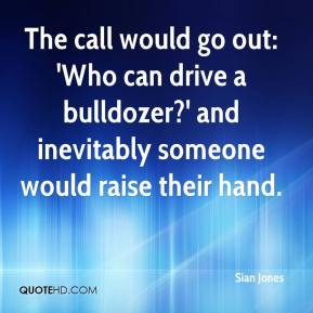 Sian Jones  - The call would go out: 'Who can drive a bulldozer?' and inevitably someone would raise their hand.