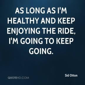 Sid Otton  - As long as I'm healthy and keep enjoying the ride, I'm going to keep going.