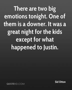 Sid Otton  - There are two big emotions tonight. One of them is a downer. It was a great night for the kids except for what happened to Justin.