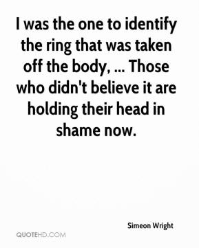 Simeon Wright  - I was the one to identify the ring that was taken off the body, ... Those who didn't believe it are holding their head in shame now.