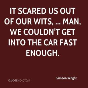 Simeon Wright  - It scared us out of our wits, ... Man, we couldn't get into the car fast enough.