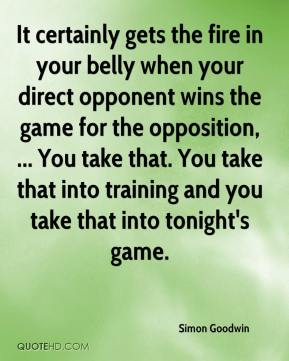 Simon Goodwin  - It certainly gets the fire in your belly when your direct opponent wins the game for the opposition, ... You take that. You take that into training and you take that into tonight's game.