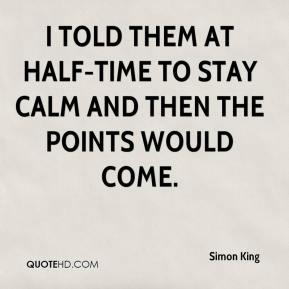 Simon King  - I told them at half-time to stay calm and then the points would come.