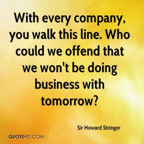 Sir Howard Stringer  - With every company, you walk this line. Who could we offend that we won't be doing business with tomorrow?