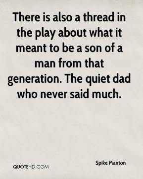Spike Manton  - There is also a thread in the play about what it meant to be a son of a man from that generation. The quiet dad who never said much.