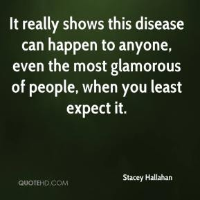 Stacey Hallahan  - It really shows this disease can happen to anyone, even the most glamorous of people, when you least expect it.