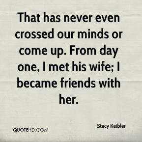 Stacy Keibler  - That has never even crossed our minds or come up. From day one, I met his wife; I became friends with her.