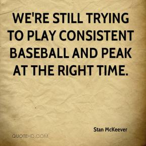 Stan McKeever  - We're still trying to play consistent baseball and peak at the right time.