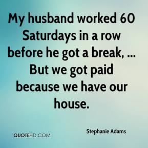 Stephanie Adams  - My husband worked 60 Saturdays in a row before he got a break, ... But we got paid because we have our house.