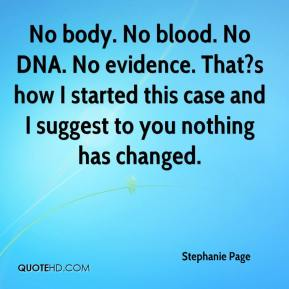 Stephanie Page  - No body. No blood. No DNA. No evidence. That?s how I started this case and I suggest to you nothing has changed.