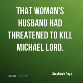 Stephanie Page  - That woman's husband had threatened to kill Michael Lord.