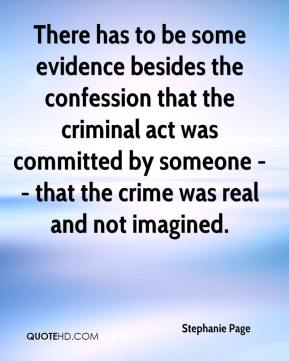 Stephanie Page  - There has to be some evidence besides the confession that the criminal act was committed by someone -- that the crime was real and not imagined.