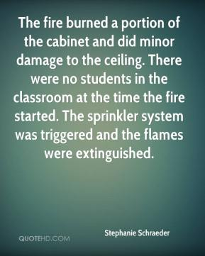 Stephanie Schraeder  - The fire burned a portion of the cabinet and did minor damage to the ceiling. There were no students in the classroom at the time the fire started. The sprinkler system was triggered and the flames were extinguished.