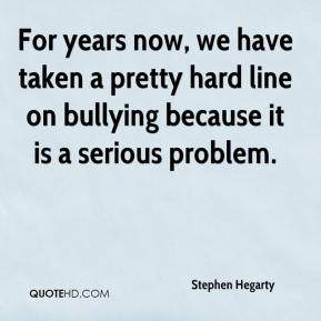 Stephen Hegarty  - For years now, we have taken a pretty hard line on bullying because it is a serious problem.