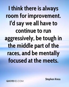Stephen Kress  - I think there is always room for improvement. I'd say we all have to continue to run aggressively, be tough in the middle part of the races, and be mentally focused at the meets.