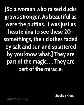 [So a woman who raised ducks grows stronger. As beautiful as were the puffins, it was just as heartening to see these 20-somethings, their clothes faded by salt and sun and splattered by you know what.] They are part of the magic, ... They are part of the miracle.