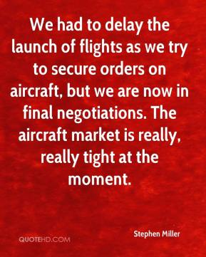 Stephen Miller  - We had to delay the launch of flights as we try to secure orders on aircraft, but we are now in final negotiations. The aircraft market is really, really tight at the moment.
