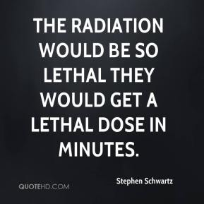 Stephen Schwartz  - The radiation would be so lethal they would get a lethal dose in minutes.
