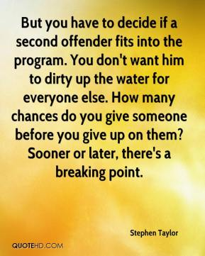 But you have to decide if a second offender fits into the program. You don't want him to dirty up the water for everyone else. How many chances do you give someone before you give up on them? Sooner or later, there's a breaking point.