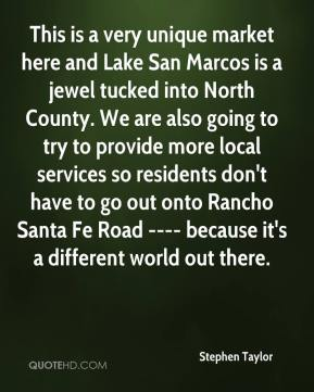 Stephen Taylor  - This is a very unique market here and Lake San Marcos is a jewel tucked into North County. We are also going to try to provide more local services so residents don't have to go out onto Rancho Santa Fe Road ---- because it's a different world out there.