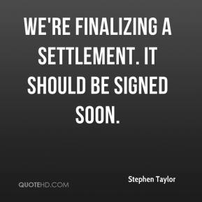 We're finalizing a settlement. It should be signed soon.