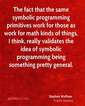 Stephen Wolfram - The fact that the same symbolic programming primitives work for those as work for math kinds of things, I think, really validates the idea of symbolic programming being something pretty general.