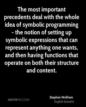 Stephen Wolfram - The most important precedents deal with the whole idea of symbolic programming - the notion of setting up symbolic expressions that can represent anything one wants, and then having functions that operate on both their structure and content.