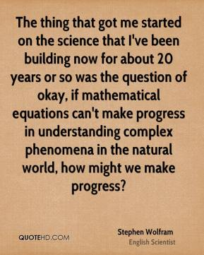 Stephen Wolfram - The thing that got me started on the science that I've been building now for about 20 years or so was the question of okay, if mathematical equations can't make progress in understanding complex phenomena in the natural world, how might we make progress?