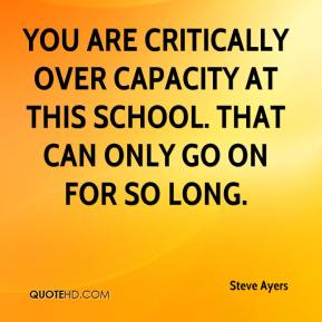 Steve Ayers  - You are critically over capacity at this school. That can only go on for so long.