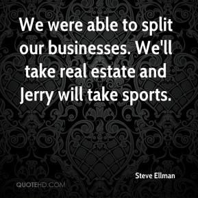 Steve Ellman  - We were able to split our businesses. We'll take real estate and Jerry will take sports.