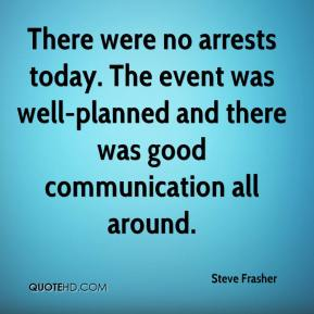 Steve Frasher  - There were no arrests today. The event was well-planned and there was good communication all around.