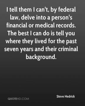 Steve Hedrick  - I tell them I can't, by federal law, delve into a person's financial or medical records. The best I can do is tell you where they lived for the past seven years and their criminal background.