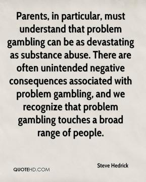 Steve Hedrick  - Parents, in particular, must understand that problem gambling can be as devastating as substance abuse. There are often unintended negative consequences associated with problem gambling, and we recognize that problem gambling touches a broad range of people.