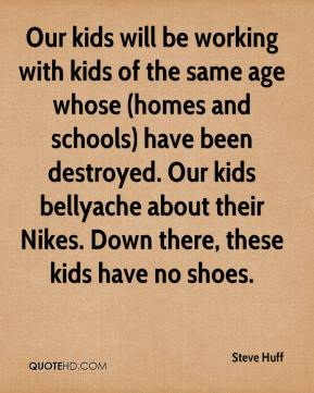 Steve Huff  - Our kids will be working with kids of the same age whose (homes and schools) have been destroyed. Our kids bellyache about their Nikes. Down there, these kids have no shoes.