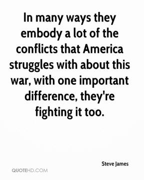 Steve James  - In many ways they embody a lot of the conflicts that America struggles with about this war, with one important difference, they're fighting it too.