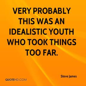 Steve James  - Very probably this was an idealistic youth who took things too far.