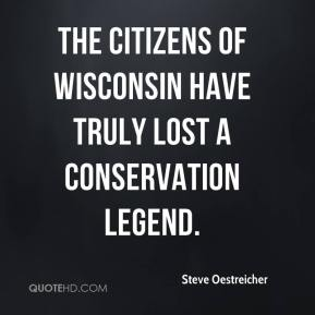 Steve Oestreicher  - The citizens of Wisconsin have truly lost a conservation legend.