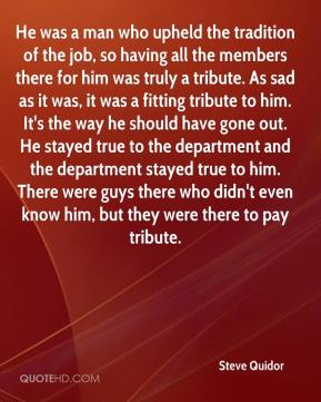 He was a man who upheld the tradition of the job, so having all the members there for him was truly a tribute. As sad as it was, it was a fitting tribute to him. It's the way he should have gone out. He stayed true to the department and the department stayed true to him. There were guys there who didn't even know him, but they were there to pay tribute.