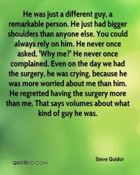 He was just a different guy, a remarkable person. He just had bigger shoulders than anyone else. You could always rely on him. He never once asked, 'Why me?' He never once complained. Even on the day we had the surgery, he was crying, because he was more worried about me than him. He regretted having the surgery more than me. That says volumes about what kind of guy he was.