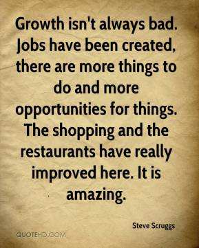 Steve Scruggs  - Growth isn't always bad. Jobs have been created, there are more things to do and more opportunities for things. The shopping and the restaurants have really improved here. It is amazing.