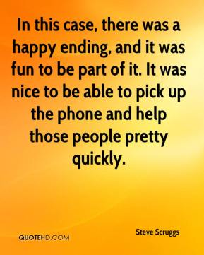 Steve Scruggs  - In this case, there was a happy ending, and it was fun to be part of it. It was nice to be able to pick up the phone and help those people pretty quickly.
