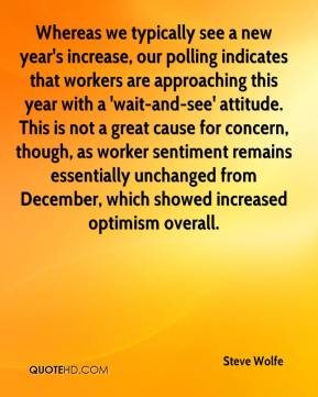 Steve Wolfe  - Whereas we typically see a new year's increase, our polling indicates that workers are approaching this year with a 'wait-and-see' attitude. This is not a great cause for concern, though, as worker sentiment remains essentially unchanged from December, which showed increased optimism overall.
