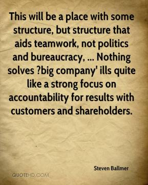 Steven Ballmer  - This will be a place with some structure, but structure that aids teamwork, not politics and bureaucracy, ... Nothing solves ?big company' ills quite like a strong focus on accountability for results with customers and shareholders.