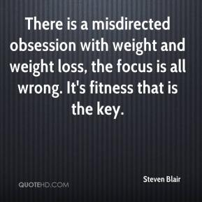 Steven Blair  - There is a misdirected obsession with weight and weight loss, the focus is all wrong. It's fitness that is the key.