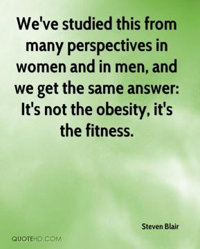Steven Blair  - We've studied this from many perspectives in women and in men, and we get the same answer: It's not the obesity, it's the fitness.
