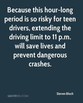 Steven Bloch  - Because this hour-long period is so risky for teen drivers, extending the driving limit to 11 p.m. will save lives and prevent dangerous crashes.